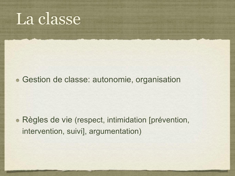 La classe Gestion de classe: autonomie, organisation Règles de vie (respect, intimidation [prévention, intervention, suivi], argumentation) Gestion de classe: autonomie, organisation Règles de vie (respect, intimidation [prévention, intervention, suivi], argumentation)