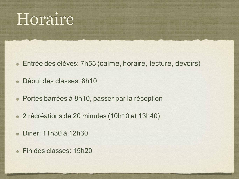 Horaire Entrée des élèves: 7h55 ( calme, horaire, lecture, devoirs) Début des classes: 8h10 Portes barrées à 8h10, passer par la réception 2 récréations de 20 minutes (10h10 et 13h40) Diner: 11h30 à 12h30 Fin des classes: 15h20 Entrée des élèves: 7h55 ( calme, horaire, lecture, devoirs) Début des classes: 8h10 Portes barrées à 8h10, passer par la réception 2 récréations de 20 minutes (10h10 et 13h40) Diner: 11h30 à 12h30 Fin des classes: 15h20