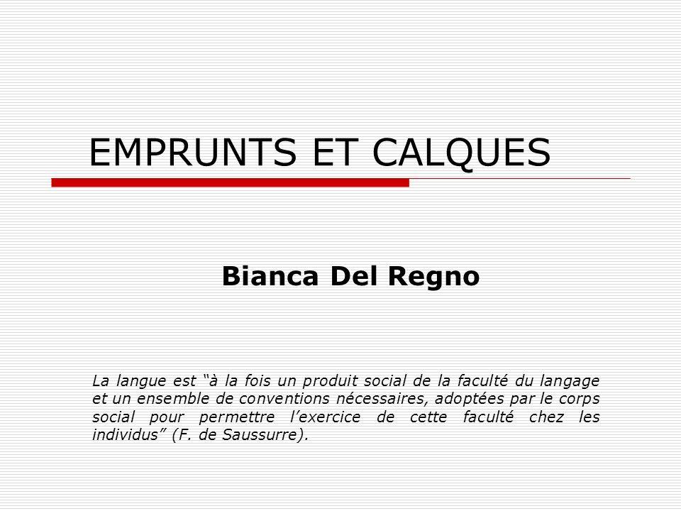EMPRUNTS ET CALQUES Bianca Del Regno La langue est à la fois un produit social de la faculté du langage et un ensemble de conventions nécessaires, adoptées par le corps social pour permettre lexercice de cette faculté chez les individus (F.