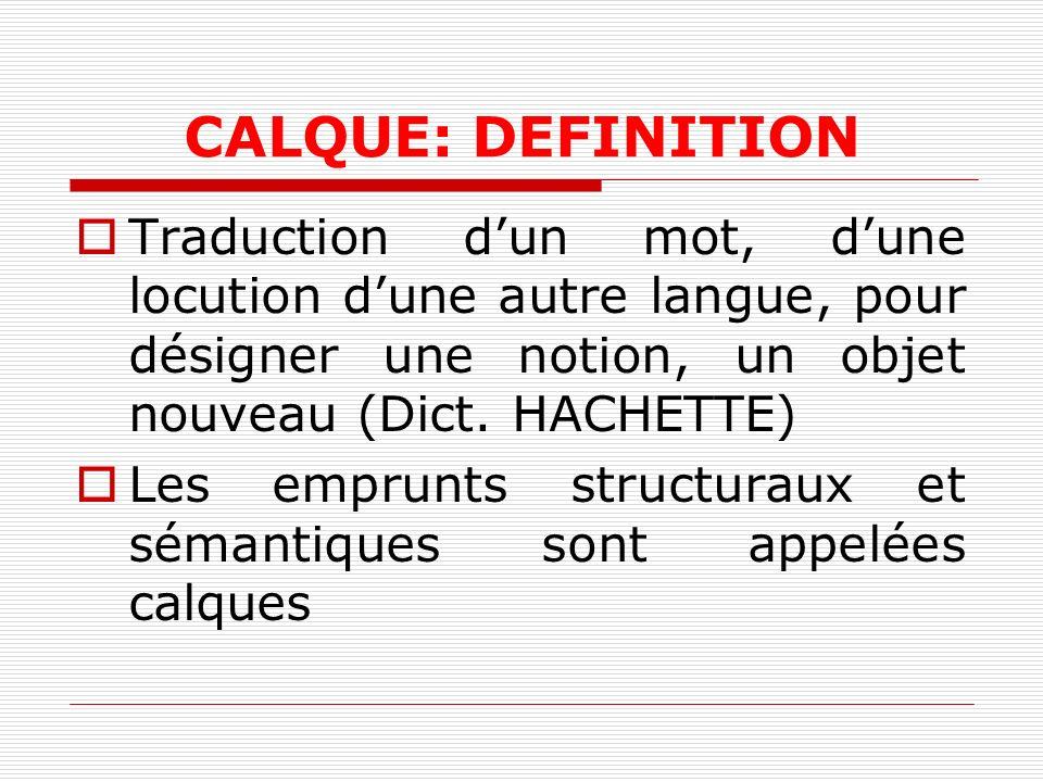 CALQUE: DEFINITION Traduction dun mot, dune locution dune autre langue, pour désigner une notion, un objet nouveau (Dict. HACHETTE) Les emprunts struc