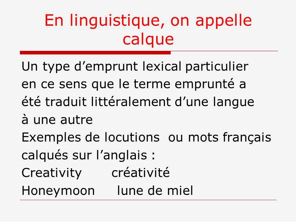 En linguistique, on appelle calque Un type demprunt lexical particulier en ce sens que le terme emprunté a été traduit littéralement dune langue à une autre Exemples de locutions ou mots français calqués sur langlais : Creativity créativité Honeymoon lune de miel