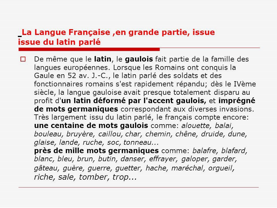 La Langue Française,en grande partie, issue issue du latin parlé De même que le latin, le gaulois fait partie de la famille des langues européennes. L
