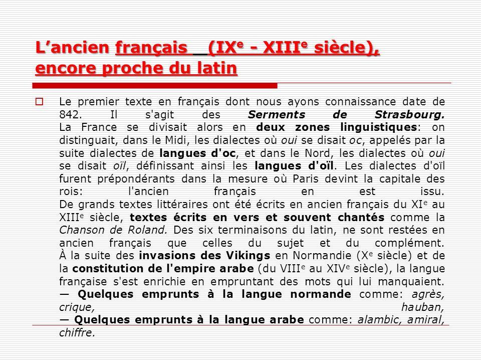 Lancien français (IX e - XIII e siècle), encore proche du latin Le premier texte en français dont nous ayons connaissance date de 842. Il s'agit des S