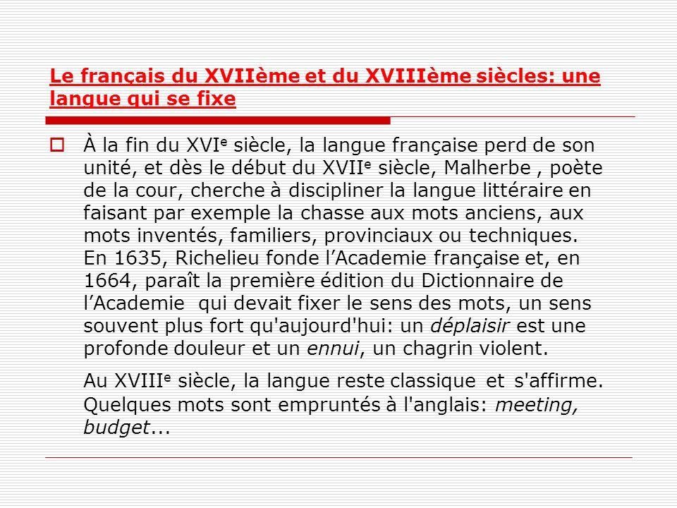 Le français du XVIIème et du XVIIIème siècles: une langue qui se fixe À la fin du XVI e siècle, la langue française perd de son unité, et dès le début