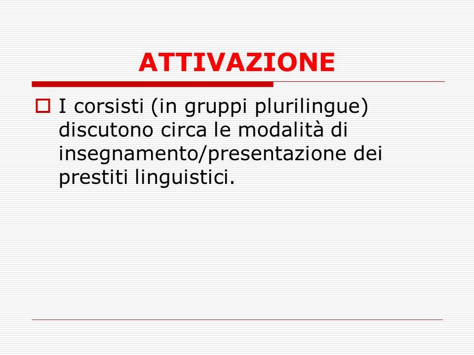 ATTIVAZIONE I corsisti (in gruppi plurilingue) discutono circa le modalità di insegnamento/presentazione dei prestiti linguistici.