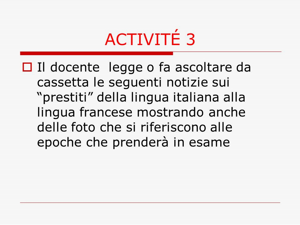 ACTIVITÉ 3 Il docente legge o fa ascoltare da cassetta le seguenti notizie sui prestiti della lingua italiana alla lingua francese mostrando anche delle foto che si riferiscono alle epoche che prenderà in esame