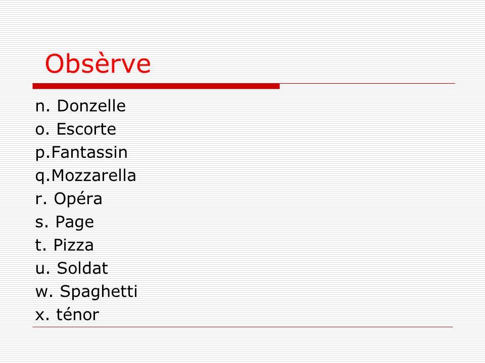 Obsèrve n. Donzelle o. Escorte p.Fantassin q.Mozzarella r. Opéra s. Page t. Pizza u. Soldat w. Spaghetti x. ténor