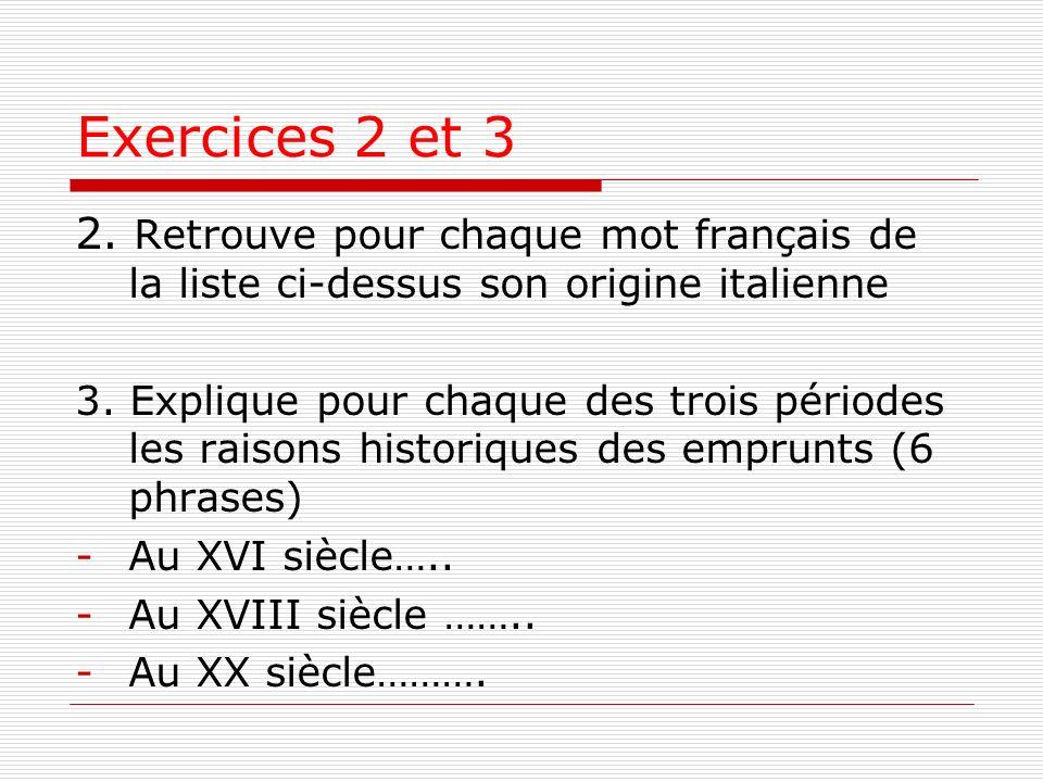 Exercices 2 et 3 2. Retrouve pour chaque mot français de la liste ci-dessus son origine italienne 3. Explique pour chaque des trois périodes les raiso
