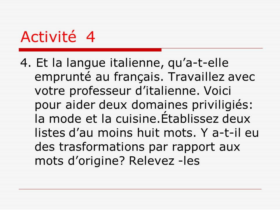 Activité 4 4. Et la langue italienne, qua-t-elle emprunté au français. Travaillez avec votre professeur ditalienne. Voici pour aider deux domaines pri