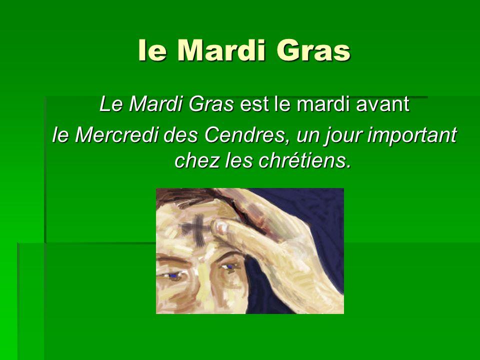 le Mardi Gras Le Mardi Gras est le mardi avant le Mercredi des Cendres, un jour important chez les chrétiens.