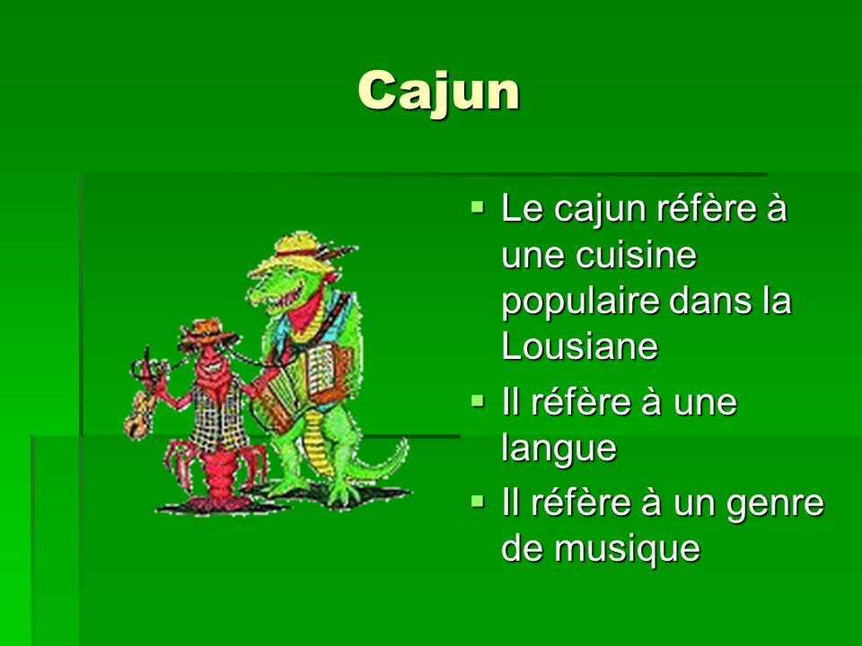 Cajun Le cajun réfère à une cuisine populaire dans la Lousiane Le cajun réfère à une cuisine populaire dans la Lousiane Il réfère à une langue Il réfère à une langue Il réfère à un genre de musique Il réfère à un genre de musique