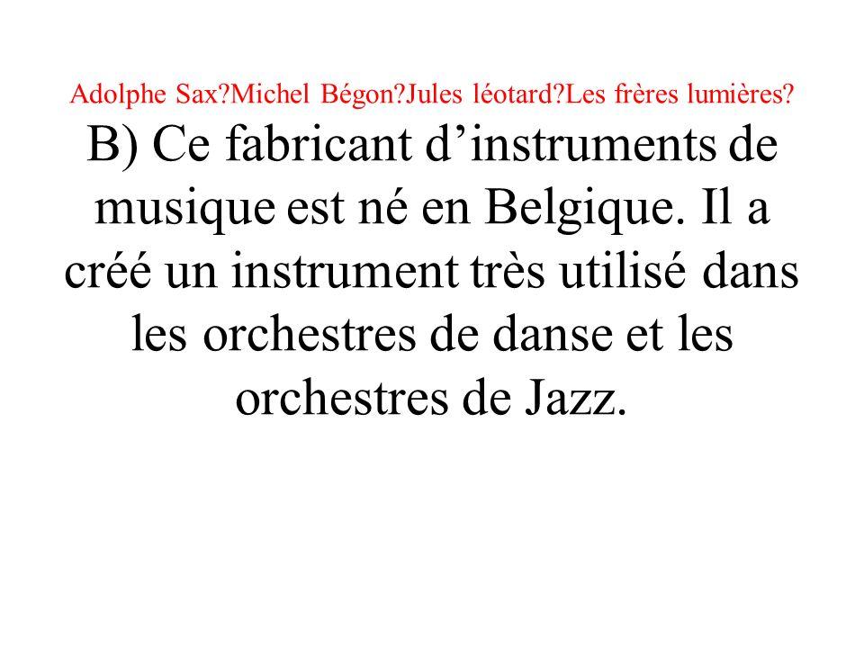 Adolphe Sax?Michel Bégon?Jules léotard?Les frères lumières? B) Ce fabricant dinstruments de musique est né en Belgique. Il a créé un instrument très u