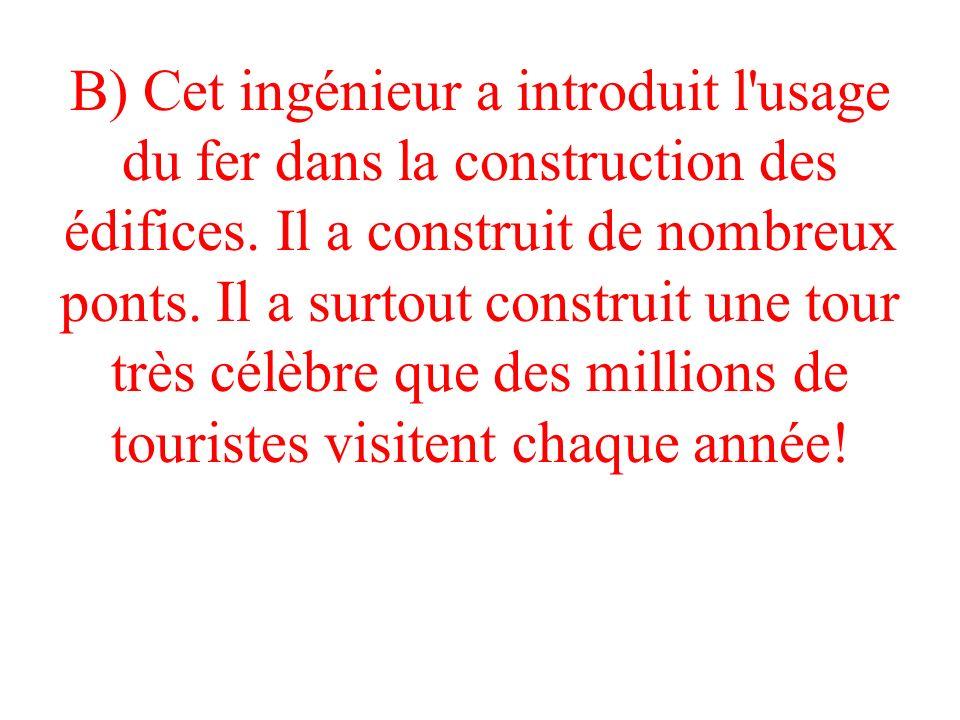 B) Cet ingénieur a introduit l'usage du fer dans la construction des édifices. Il a construit de nombreux ponts. Il a surtout construit une tour très