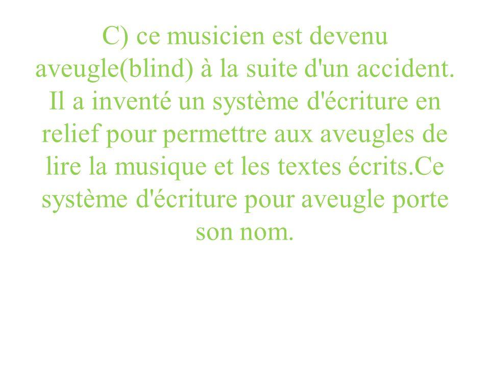 C) ce musicien est devenu aveugle(blind) à la suite d'un accident. Il a inventé un système d'écriture en relief pour permettre aux aveugles de lire la