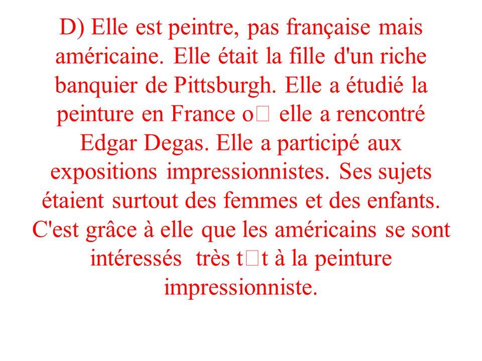 D) Elle est peintre, pas française mais américaine. Elle était la fille d'un riche banquier de Pittsburgh. Elle a étudié la peinture en France o elle