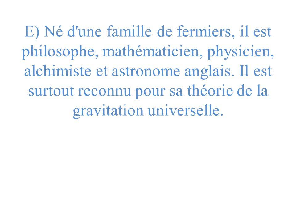 E) Né d'une famille de fermiers, il est philosophe, mathématicien, physicien, alchimiste et astronome anglais. Il est surtout reconnu pour sa théorie