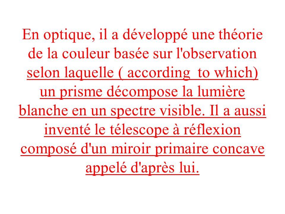 En optique, il a développé une théorie de la couleur basée sur l'observation selon laquelle ( according to which) un prisme décompose la lumière blanc