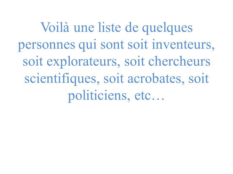 Voilà une liste de quelques personnes qui sont soit inventeurs, soit explorateurs, soit chercheurs scientifiques, soit acrobates, soit politiciens, et