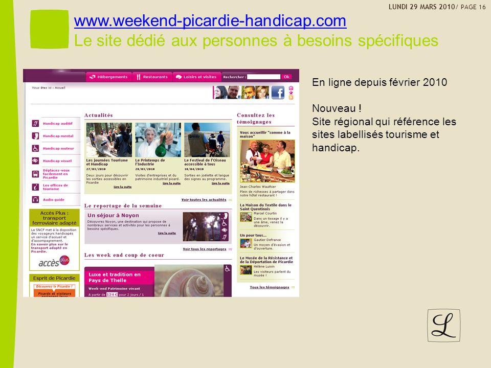LUNDI 29 MARS 2010/ PAGE 16 www.weekend-picardie-handicap.com Le site dédié aux personnes à besoins spécifiques En ligne depuis février 2010 Nouveau .