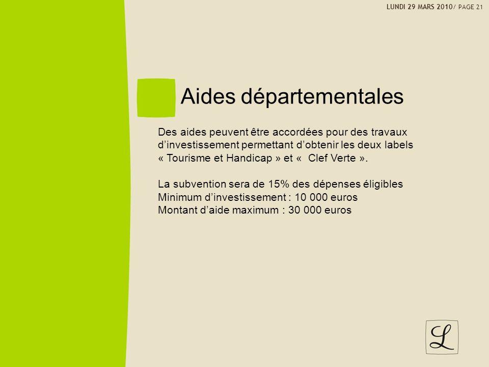 LUNDI 29 MARS 2010/ PAGE 21 Aides départementales Des aides peuvent être accordées pour des travaux dinvestissement permettant dobtenir les deux labels « Tourisme et Handicap » et « Clef Verte ».