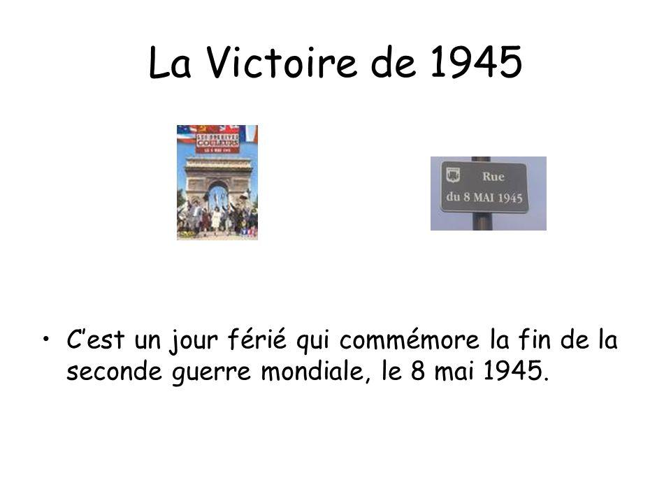 La Victoire de 1945 Cest un jour férié qui commémore la fin de la seconde guerre mondiale, le 8 mai 1945.