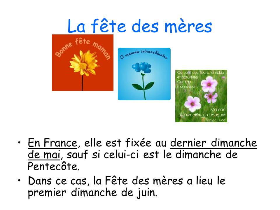 La fête des mères En France, elle est fixée au dernier dimanche de mai, sauf si celui-ci est le dimanche de Pentecôte. Dans ce cas, la Fête des mères