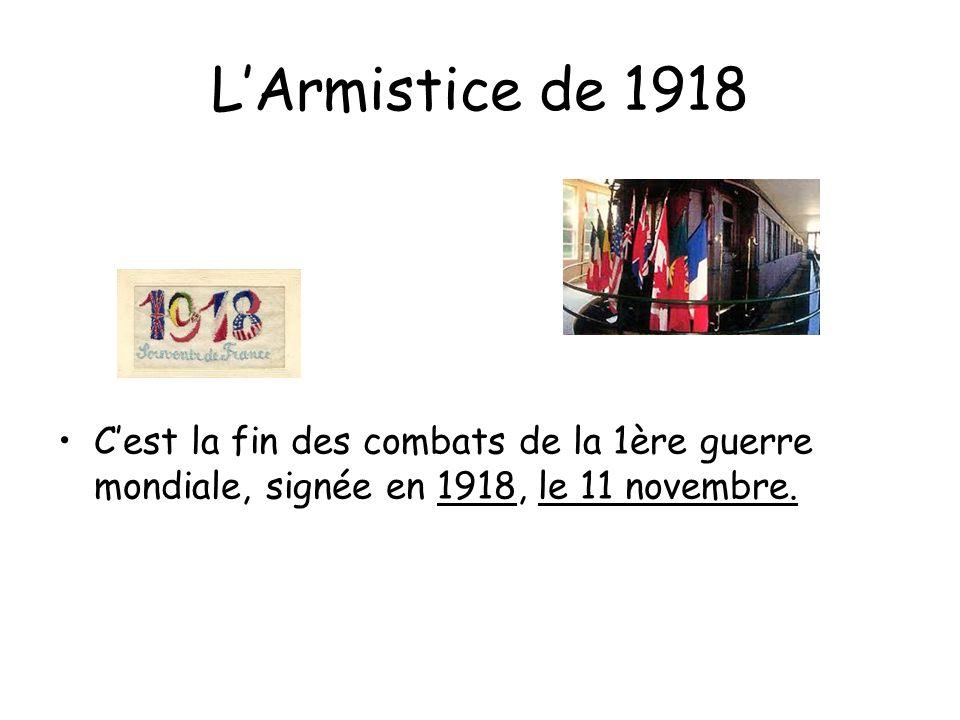 LArmistice de 1918 Cest la fin des combats de la 1ère guerre mondiale, signée en 1918, le 11 novembre.