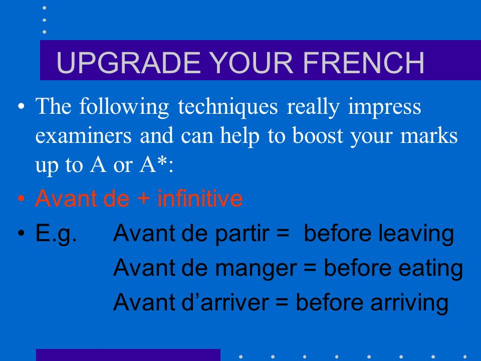UPGRADE YOUR FRENCH The following techniques really impress examiners and can help to boost your marks up to A or A*: Avant de + infinitive E.g.