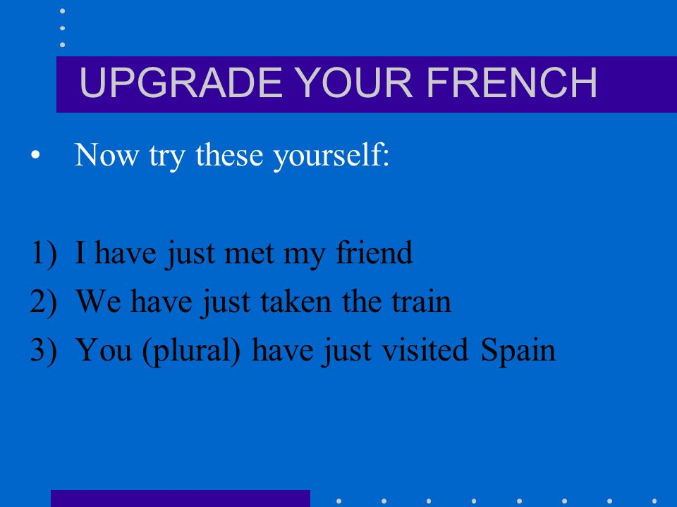 UPGRADE YOUR FRENCH Venir de + infinitive This means to have just done something and acts like depuis, i.e.