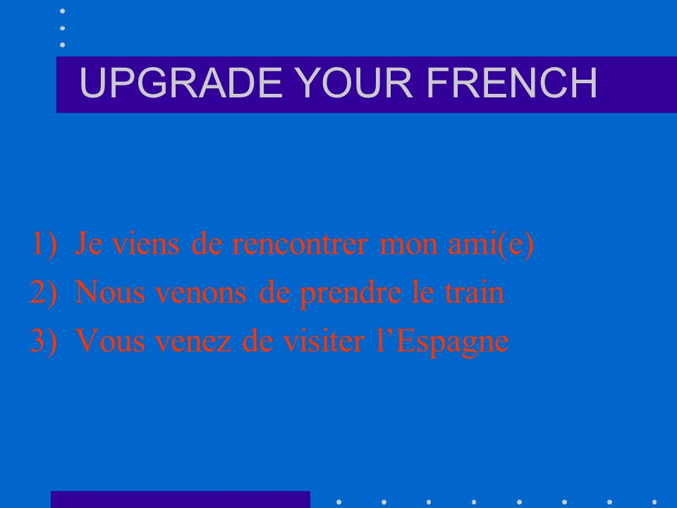 UPGRADE YOUR FRENCH Now try these yourself: 1)I have just met my friend 2)We have just taken the train 3)You (plural) have just visited Spain