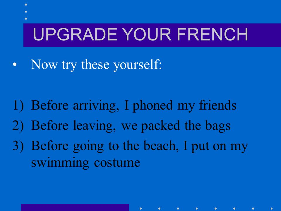 UPGRADE YOUR FRENCH Now try these yourself: 1)Before arriving, I phoned my friends 2)Before leaving, we packed the bags 3)Before going to the beach, I put on my swimming costume