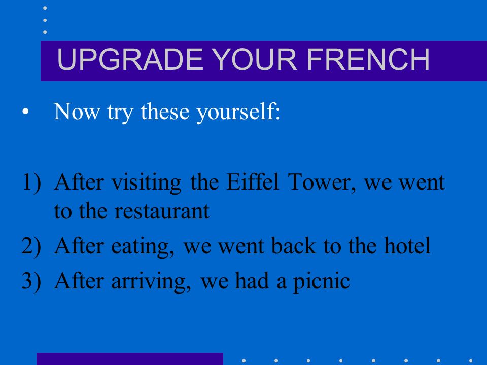 UPGRADE YOUR FRENCH Après avoir / Après être + past participle E.g.Après avoir mangé = after eating (literally, after having eaten) Après avoir fini = after finishing Après être parti(e)(s) = after leaving