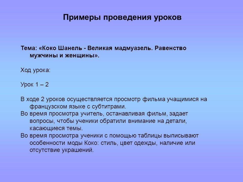 Примеры проведения уроков Тема: «Коко Шанель - Великая мадмуазель. Равенство мужчины и женщины». Ход урока: Урок 1 – 2 В ходе 2 уроков осуществляется