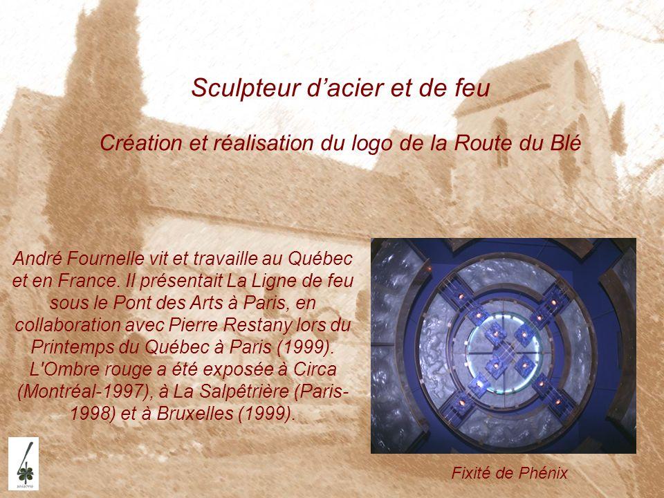 Sculpteur dacier et de feu Création et réalisation du logo de la Route du Blé André Fournelle vit et travaille au Québec et en France. Il présentait L