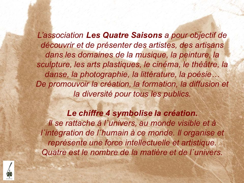 Lassociation Les Quatre Saisons a pour objectif de découvrir et de présenter des artistes, des artisans dans les domaines de la musique, la peinture,