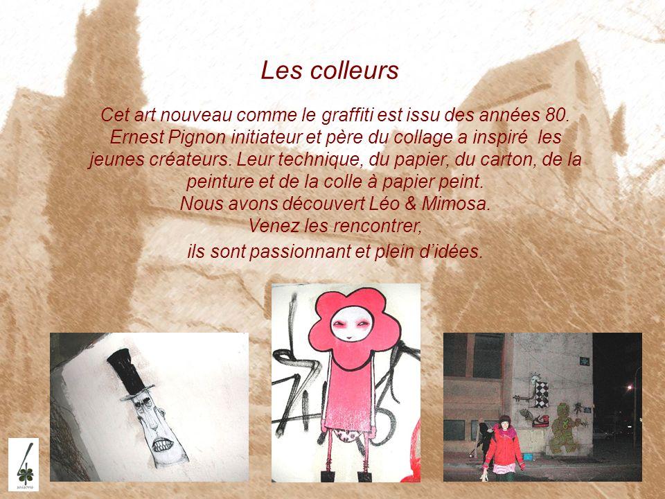 Les colleurs Cet art nouveau comme le graffiti est issu des années 80. Ernest Pignon initiateur et père du collage a inspiré les jeunes créateurs. Leu
