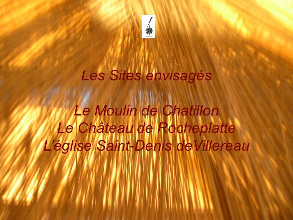 Les Sites envisagés Le Moulin de Chatillon Le Château de Rocheplatte Léglise Saint-Denis deVillereau
