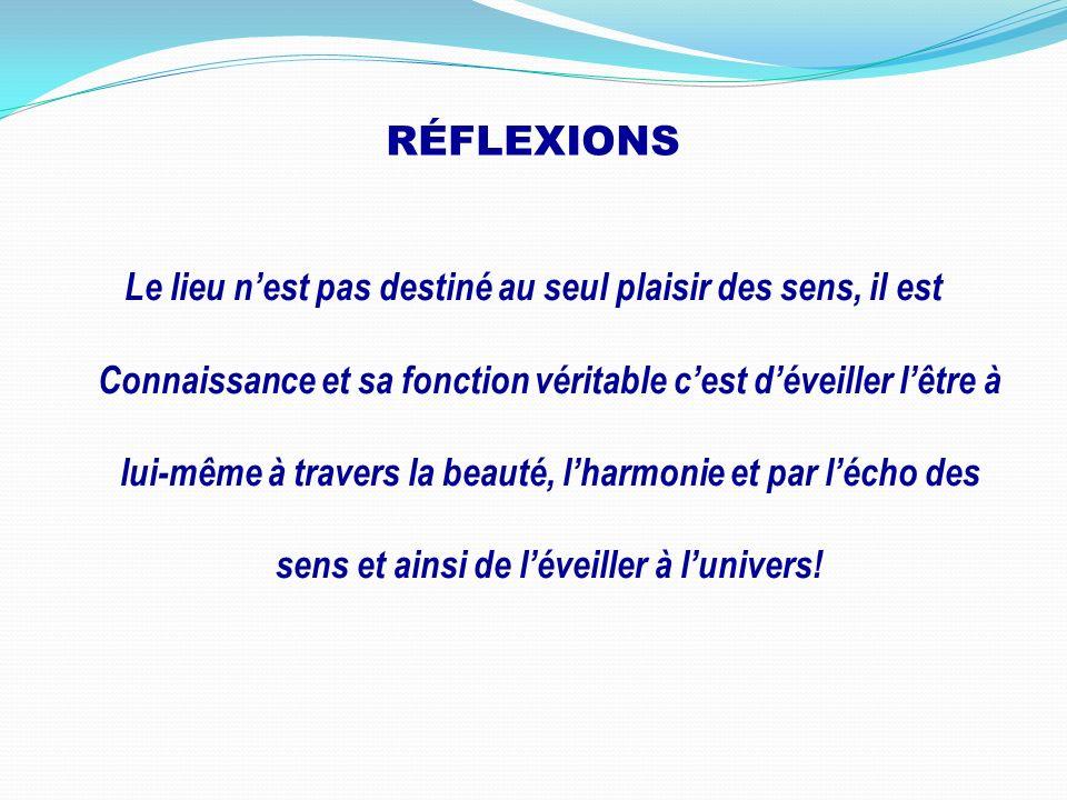 RÉFLEXIONS Le lieu nest pas destiné au seul plaisir des sens, il est Connaissance et sa fonction véritable cest déveiller lêtre à lui-même à travers l