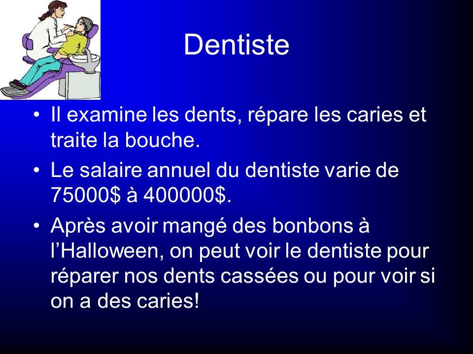 Dentiste Il examine les dents, répare les caries et traite la bouche. Le salaire annuel du dentiste varie de 75000$ à 400000$. Après avoir mangé des b
