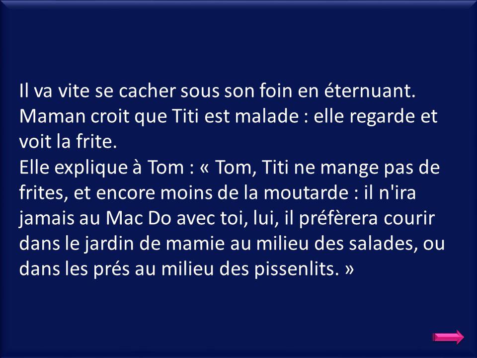 Maman lui donne une épluchure de pomme de terre : Titi la dévore… Maman sert les frites qui sont cuites : Tom les dévore avec de la moutarde qui pique le nez très fort.