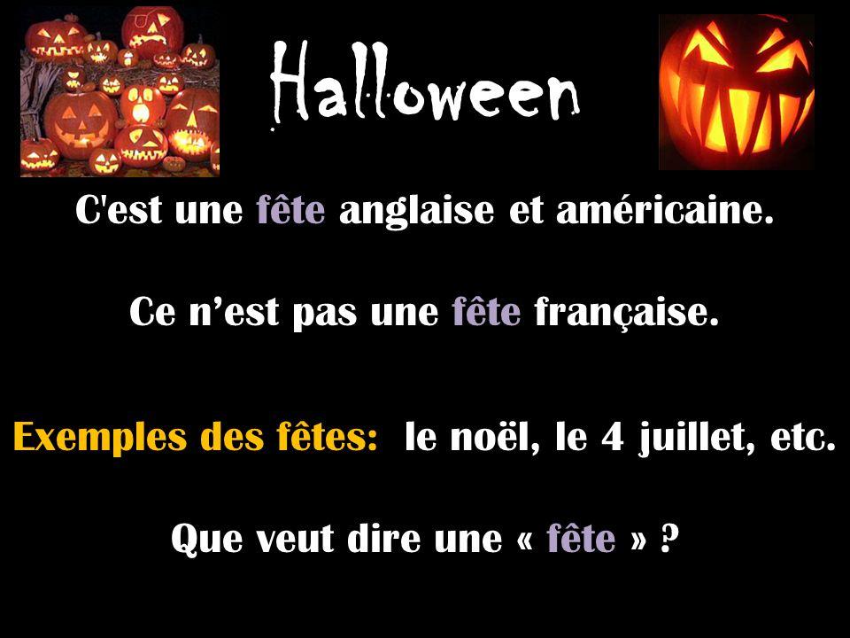 Halloween C'est une fête anglaise et américaine. Ce nest pas une fête française. Exemples des fêtes: le noël, le 4 juillet, etc. Que veut dire une « f