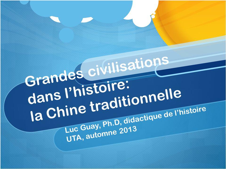 Grandes civilisations dans lhistoire: la Chine traditionnelle Luc Guay, Ph.D, didactique de lhistoire UTA, automne 2013