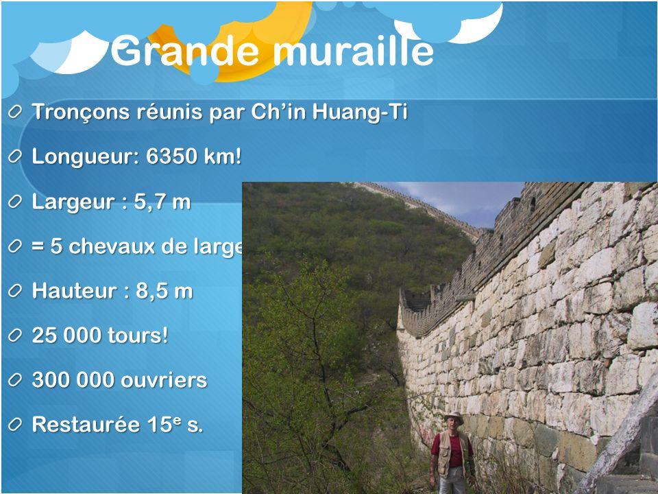 Grande muraille Tronçons réunis par Chin Huang-Ti Longueur: 6350 km! Largeur : 5,7 m = 5 chevaux de large! Hauteur : 8,5 m 25 000 tours! 300 000 ouvri