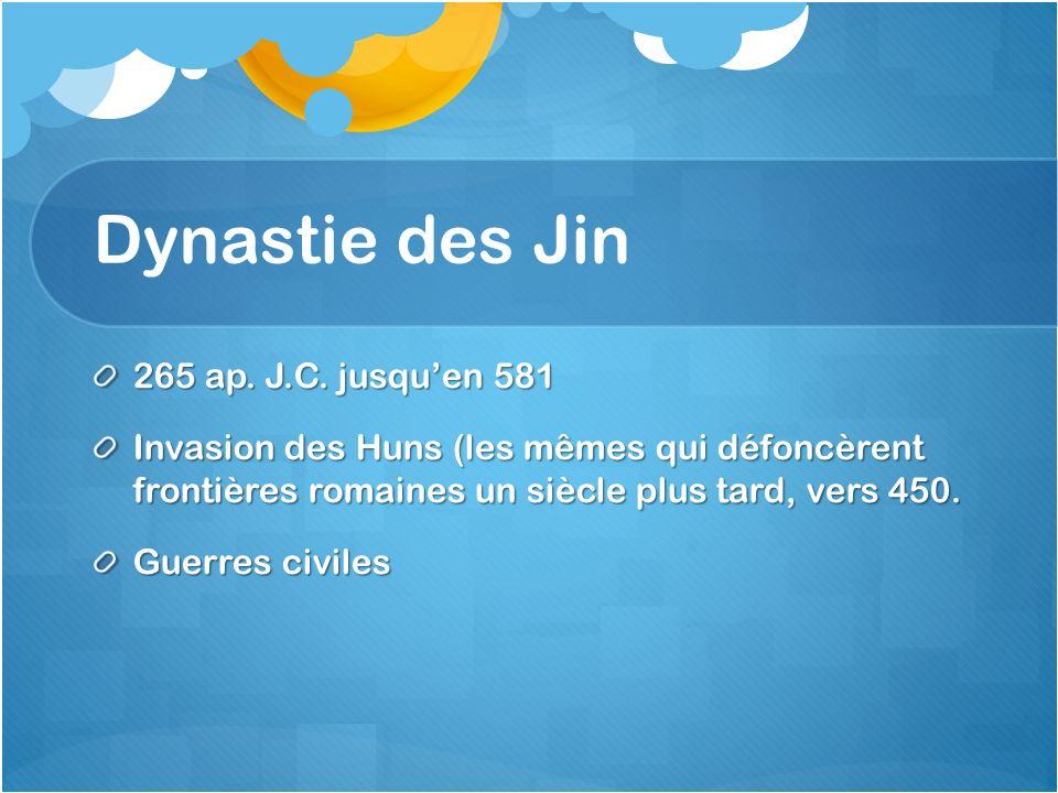 Dynastie des Jin 265 ap. J.C. jusquen 581 Invasion des Huns (les mêmes qui défoncèrent frontières romaines un siècle plus tard, vers 450. Guerres civi