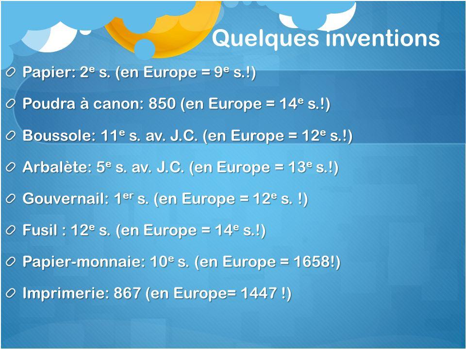 Quelques inventions Papier: 2 e s. (en Europe = 9 e s.!) Poudra à canon: 850 (en Europe = 14 e s.!) Boussole: 11 e s. av. J.C. (en Europe = 12 e s.!)