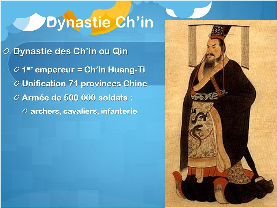 Dynastie Chin Dynastie des Chin ou Qin 1 er empereur = Chin Huang-Ti Unification 71 provinces Chine Armée de 500 000 soldats : archers, cavaliers, inf