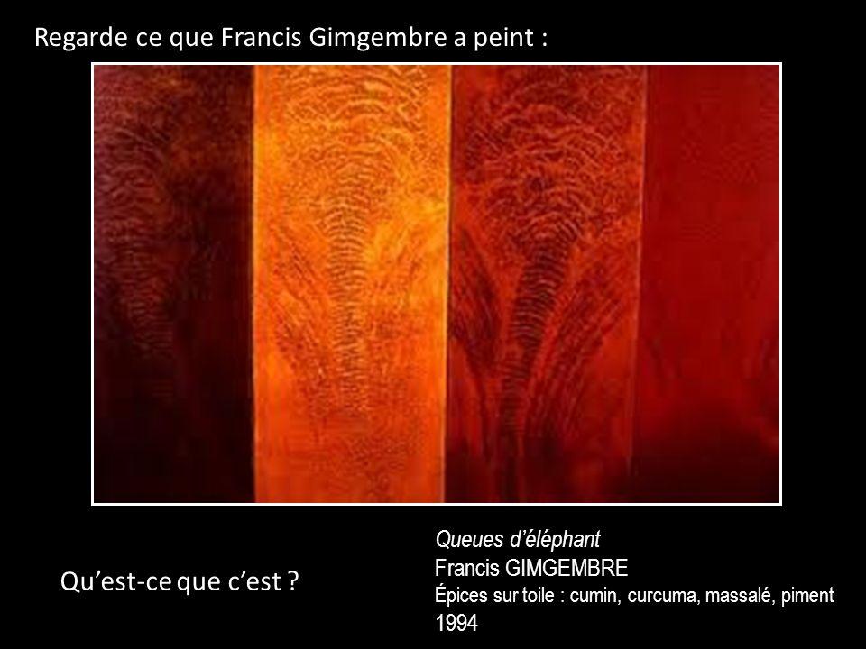 Regarde ce que Francis Gimgembre a peint : Queues déléphant Francis GIMGEMBRE Épices sur toile : cumin, curcuma, massalé, piment 1994 Quest-ce que cest ?