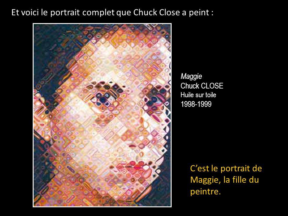 Et voici le portrait complet que Chuck Close a peint : Maggie Chuck CLOSE Huile sur toile 1998-1999 Cest le portrait de Maggie, la fille du peintre.