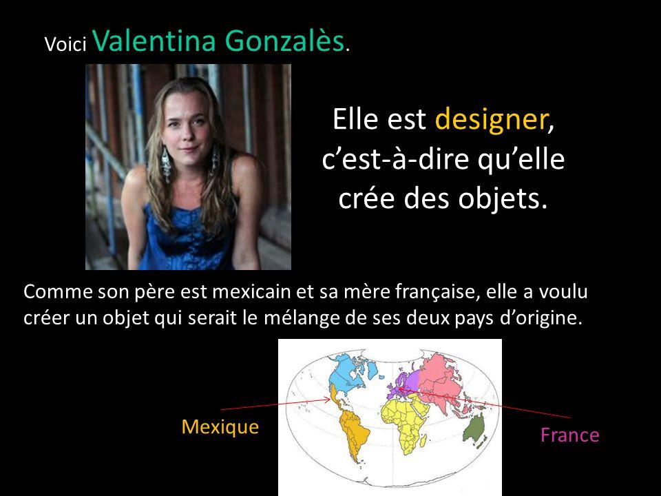 Voici Valentina Gonzalès.Elle est designer, cest-à-dire quelle crée des objets.