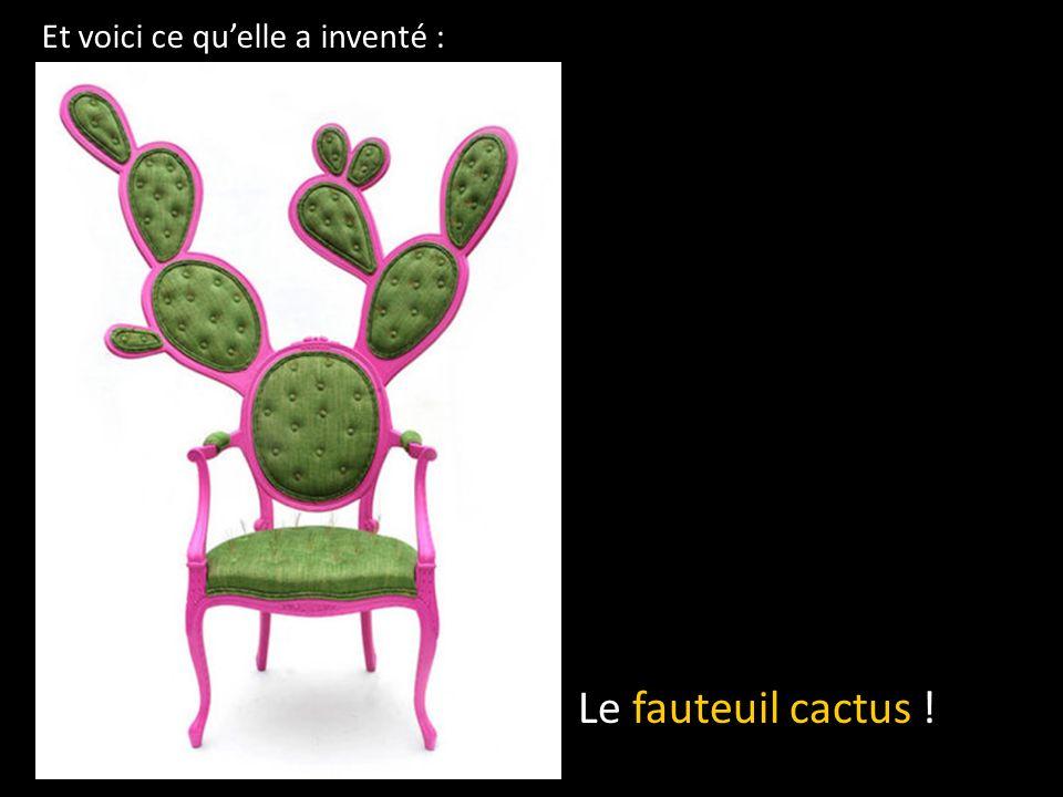 Et voici ce quelle a inventé : Le fauteuil cactus !